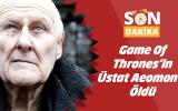 Game of Thrones'in üstadı hayatını kaybetti
